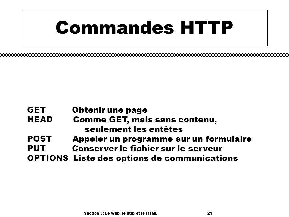 Section 3: Le Web, le http et le HTML21 Commandes HTTP GET Obtenir une page HEAD Comme GET, mais sans contenu, seulement les entêtes POST Appeler un programme sur un formulaire PUT Conserver le fichier sur le serveur OPTIONS Liste des options de communications