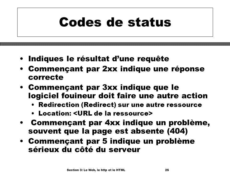 Section 3: Le Web, le http et le HTML25 Codes de status Indiques le résultat dune requête Commençant par 2xx indique une réponse correcte Commençant par 3xx indique que le logiciel fouineur doit faire une autre action Redirection (Redirect) sur une autre ressource Location: Commençant par 4xx indique un problème, souvent que la page est absente (404) Commençant par 5 indique un problème sérieux du côté du serveur