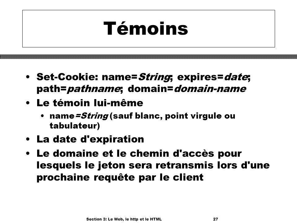 Section 3: Le Web, le http et le HTML27 Témoins Set-Cookie: name=String; expires=date; path=pathname; domain=domain-name Le témoin lui-même name=String (sauf blanc, point virgule ou tabulateur) La date d expiration Le domaine et le chemin d accès pour lesquels le jeton sera retransmis lors d une prochaine requête par le client