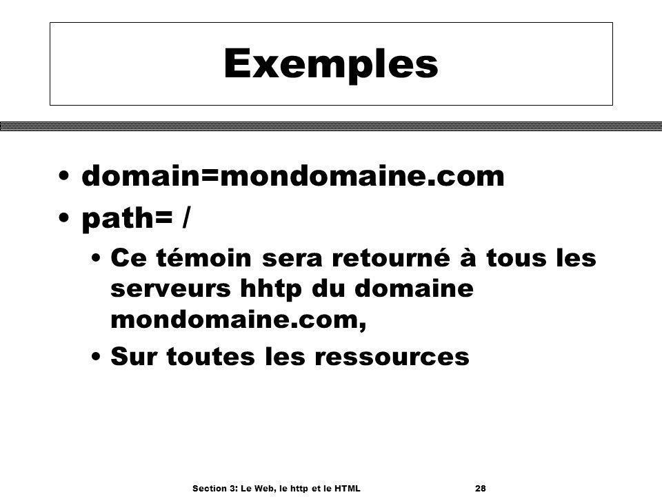 Section 3: Le Web, le http et le HTML28 Exemples domain=mondomaine.com path= / Ce témoin sera retourné à tous les serveurs hhtp du domaine mondomaine.com, Sur toutes les ressources