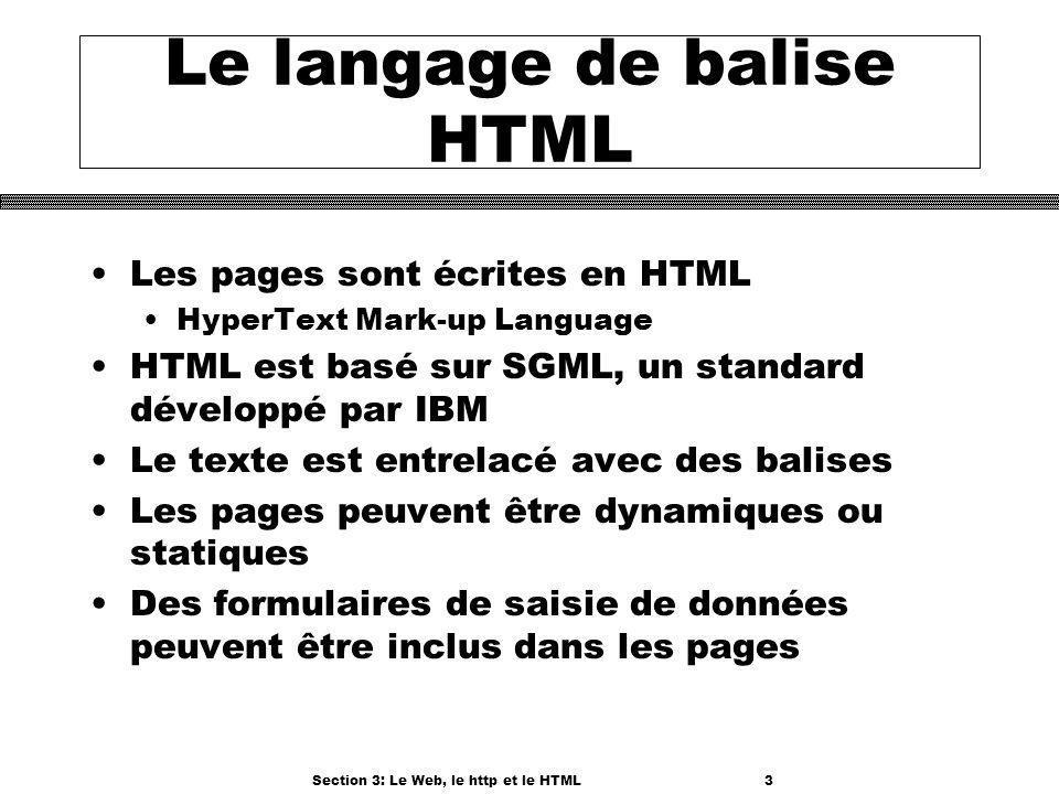 Section 3: Le Web, le http et le HTML3 Le langage de balise HTML Les pages sont écrites en HTML HyperText Mark-up Language HTML est basé sur SGML, un standard développé par IBM Le texte est entrelacé avec des balises Les pages peuvent être dynamiques ou statiques Des formulaires de saisie de données peuvent être inclus dans les pages