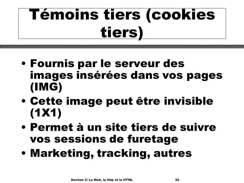 Section 3: Le Web, le http et le HTML30 Témoins tiers (cookies tiers) Fournis par le serveur des images insérées dans vos pages (IMG) Cette image peut être invisible (1X1) Permet à un site tiers de suivre vos sessions de furetage Marketing, tracking, autres