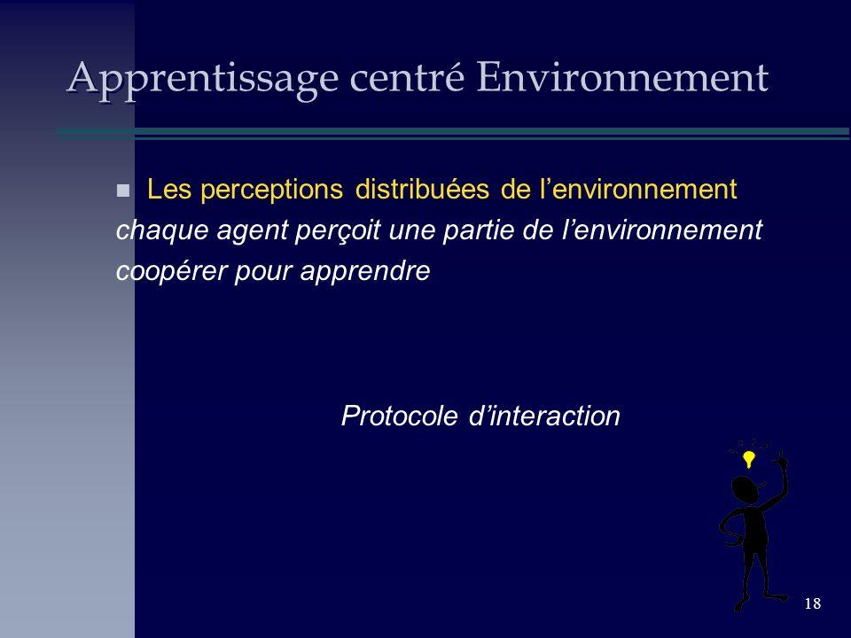 18 Apprentissage centré Environnement n Les perceptions distribuées de lenvironnement chaque agent perçoit une partie de lenvironnement coopérer pour apprendre Protocole dinteraction
