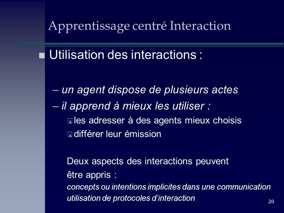 20 Apprentissage centré Interaction n Utilisation des interactions : –un agent dispose de plusieurs actes –il apprend à mieux les utiliser : < les adr