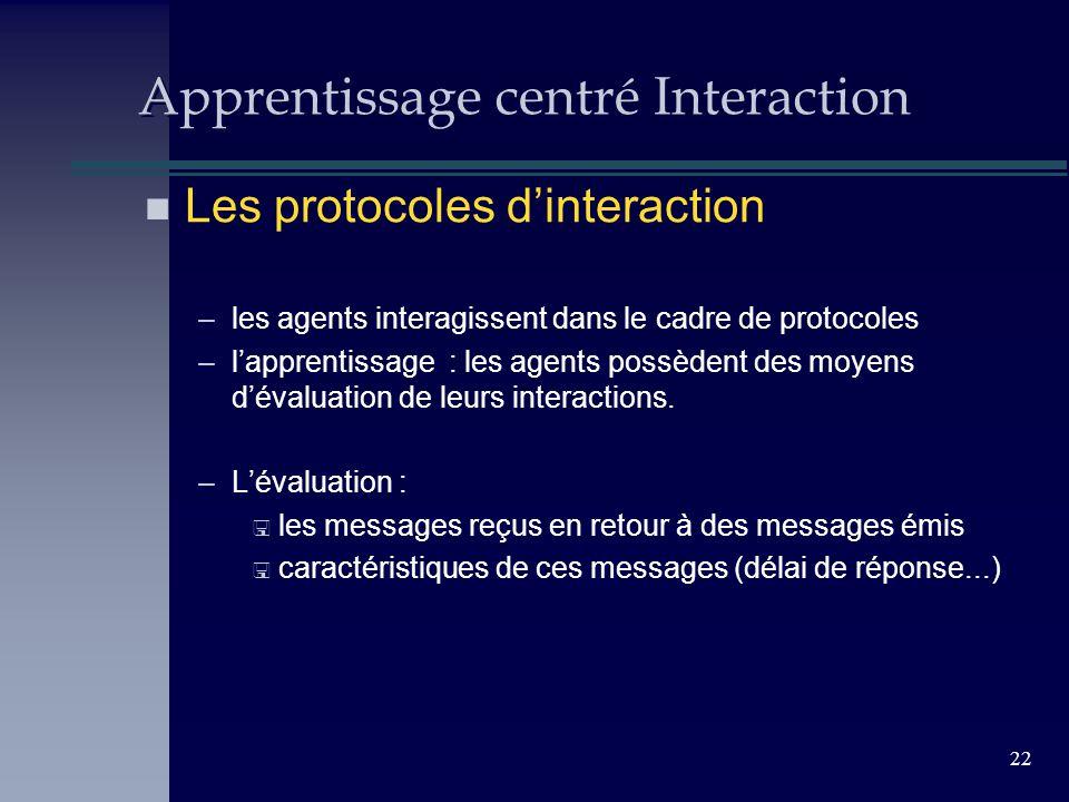 22 Apprentissage centré Interaction n Les protocoles dinteraction –les agents interagissent dans le cadre de protocoles –lapprentissage : les agents possèdent des moyens dévaluation de leurs interactions.