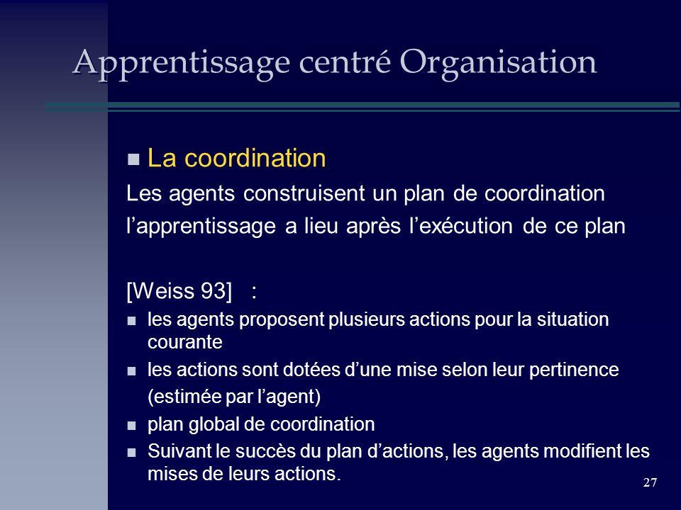 27 Apprentissage centré Organisation n La coordination Les agents construisent un plan de coordination lapprentissage a lieu après lexécution de ce pl