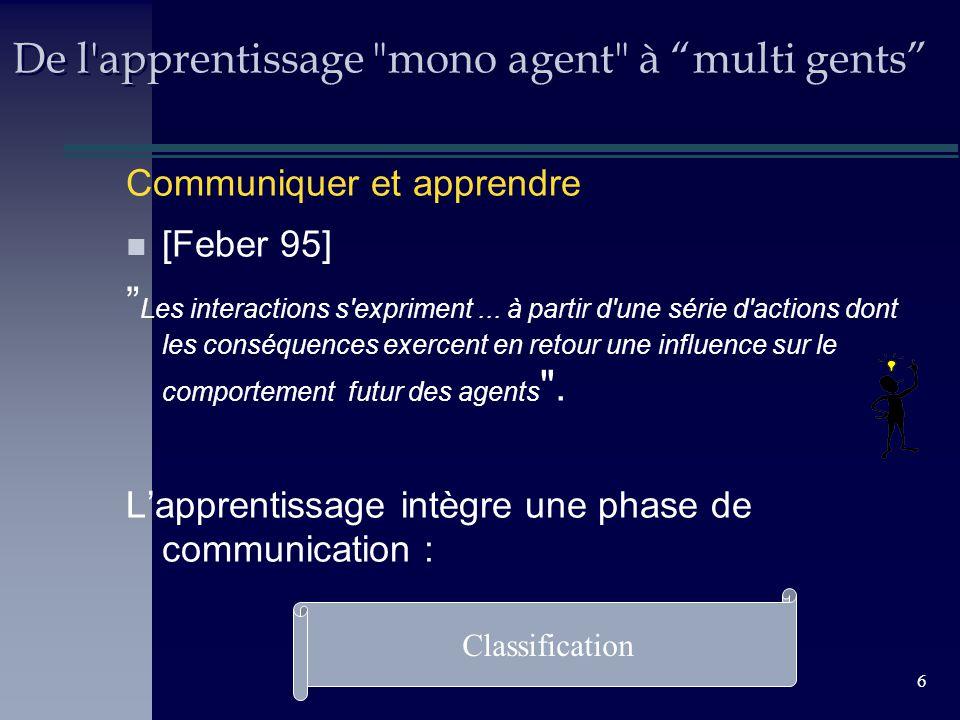 6 De l apprentissage mono agent à multi gents Communiquer et apprendre n [Feber 95] Les interactions s expriment...