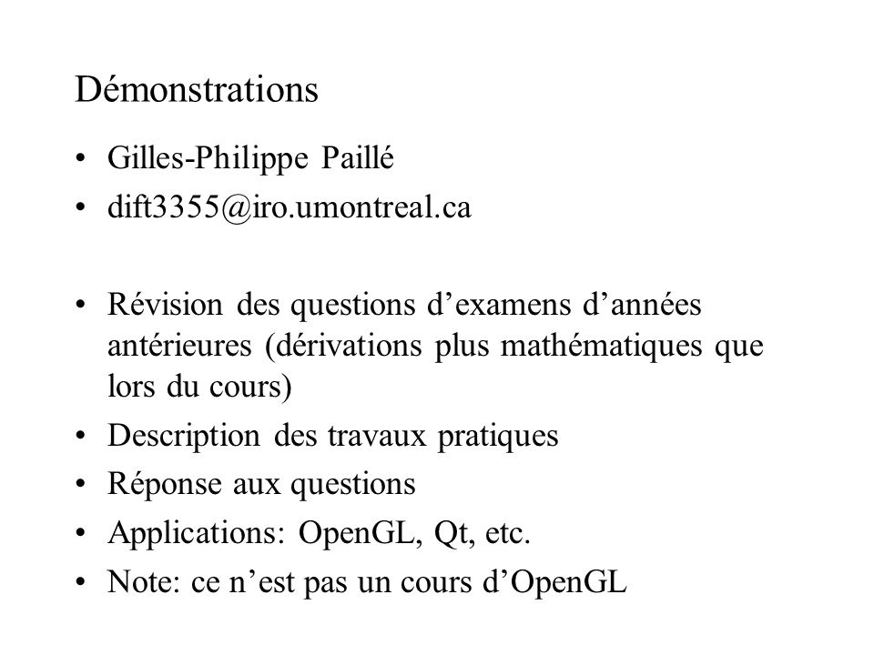 Démonstrations Gilles-Philippe Paillé dift3355@iro.umontreal.ca Révision des questions dexamens dannées antérieures (dérivations plus mathématiques que lors du cours) Description des travaux pratiques Réponse aux questions Applications: OpenGL, Qt, etc.