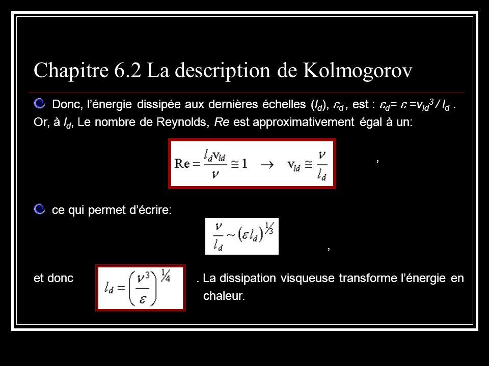 Donc, lénergie dissipée aux dernières échelles (l d ), d, est : d = =v ld 3 / l d. Or, à l d, Le nombre de Reynolds, Re est approximativement égal à u