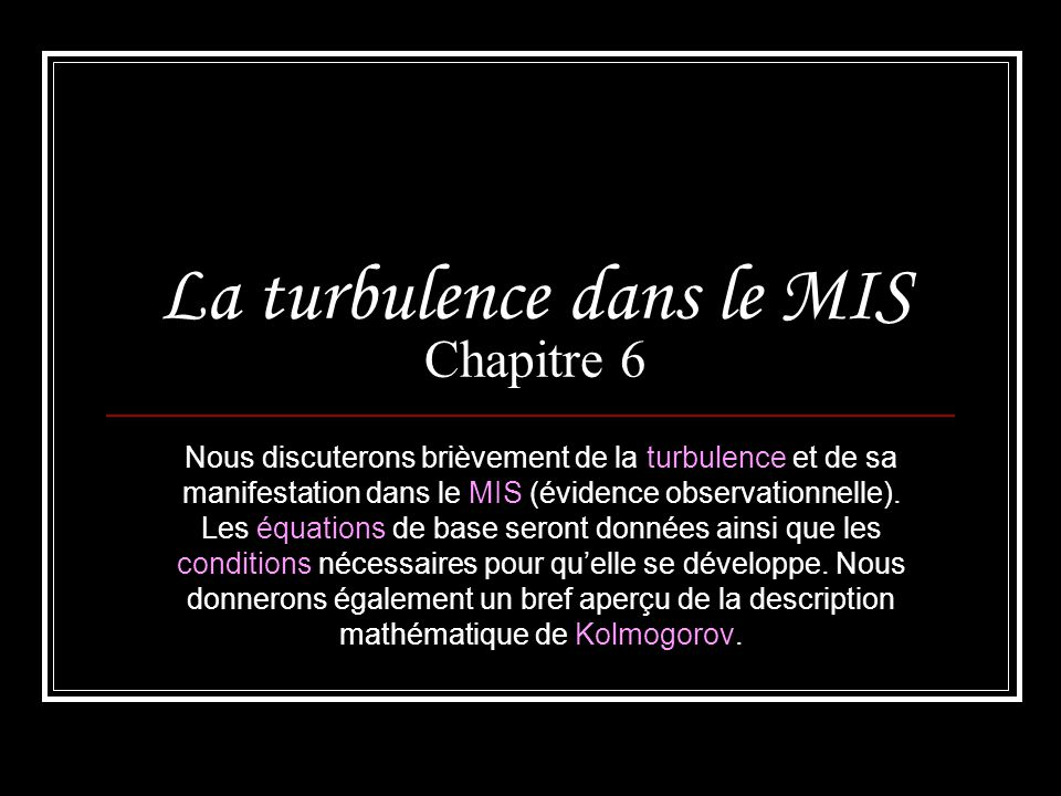 Plan … 6.1 Équations de base de la turbulence incompressible 6.2 La description de Kolmogorov 6.3 Mesure de la turbulence dans le milieu interstellaire 6.4 Lintermittence