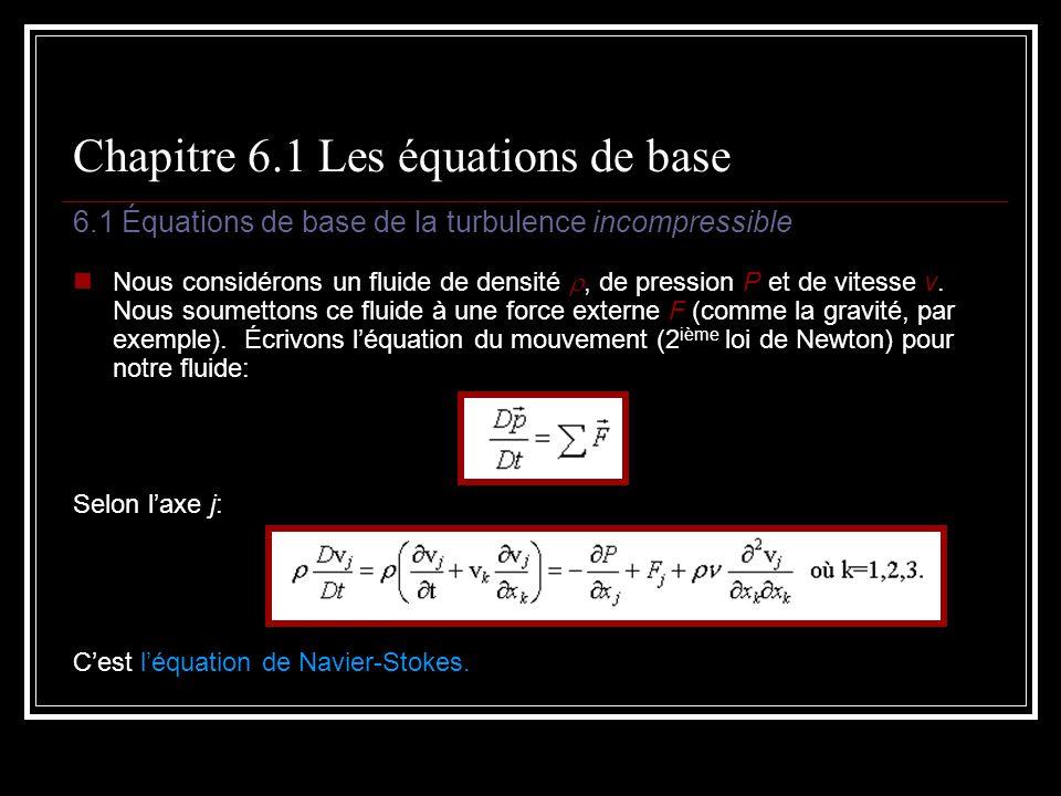 Chapitre 6.1 Les équations de base 6.1 Équations de base de la turbulence incompressible Nous considérons un fluide de densité, de pression P et de vi