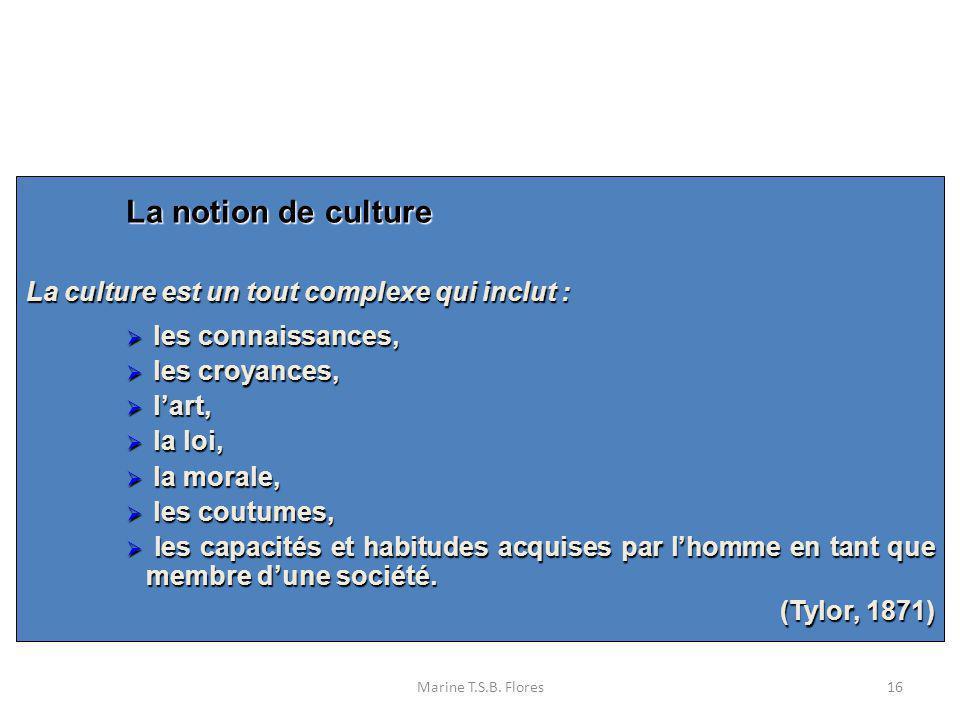 Marine T.S.B. Flores16 La notion de culture La culture est un tout complexe qui inclut : les connaissances, les connaissances, les croyances, les croy