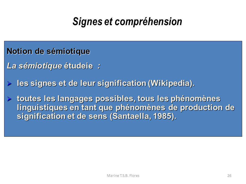 Marine T.S.B. Flores26 Notion de sémiotique La sémiotique étudeie : les signes et de leur signification (Wikipedia). les signes et de leur significati