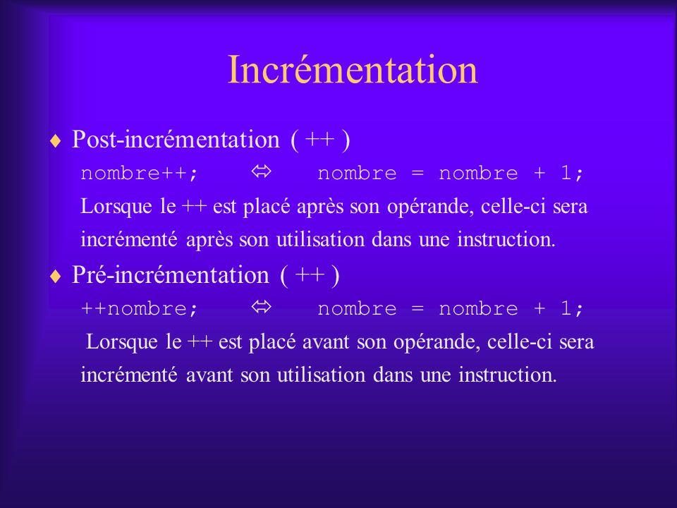 Incrémentation Post-incrémentation ( ++ ) nombre++; nombre = nombre + 1; Lorsque le ++ est placé après son opérande, celle-ci sera incrémenté après son utilisation dans une instruction.