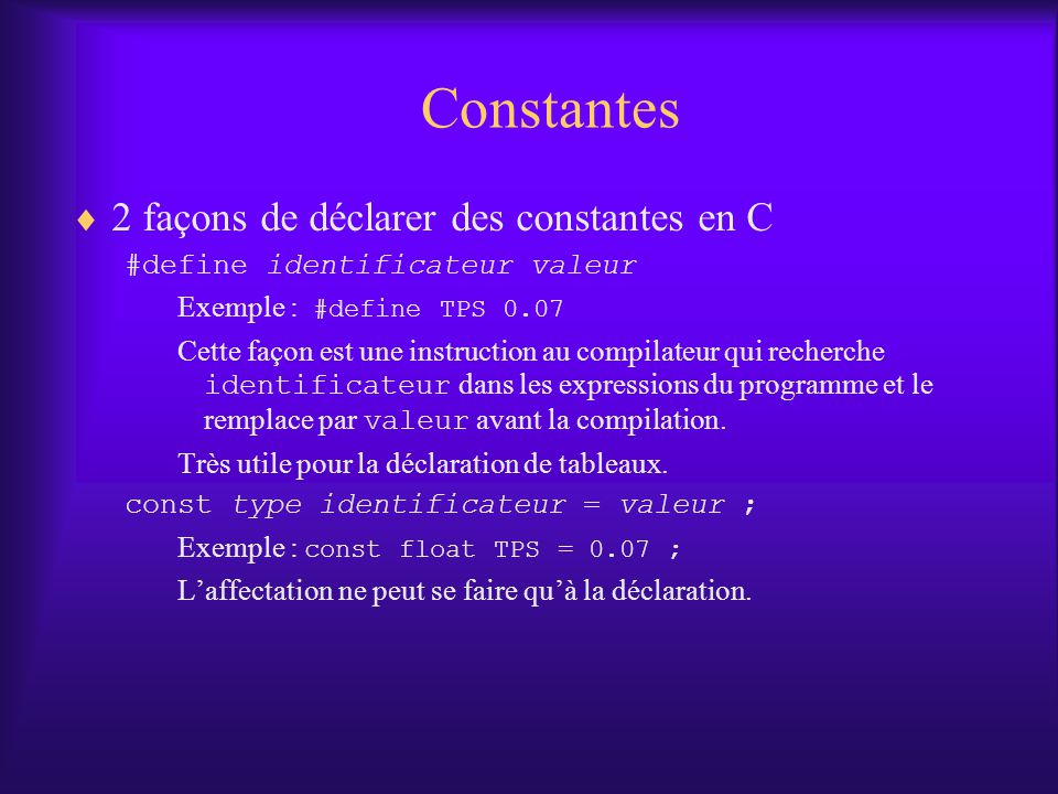 Constantes 2 façons de déclarer des constantes en C #define identificateur valeur Exemple : #define TPS 0.07 Cette façon est une instruction au compilateur qui recherche identificateur dans les expressions du programme et le remplace par valeur avant la compilation.