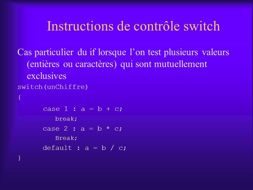 Instructions de contrôle switch Cas particulier du if lorsque lon test plusieurs valeurs (entières ou caractères) qui sont mutuellement exclusives switch(unChiffre) { case 1 : a = b + c; break; case 2 : a = b * c; Break; default : a = b / c; }