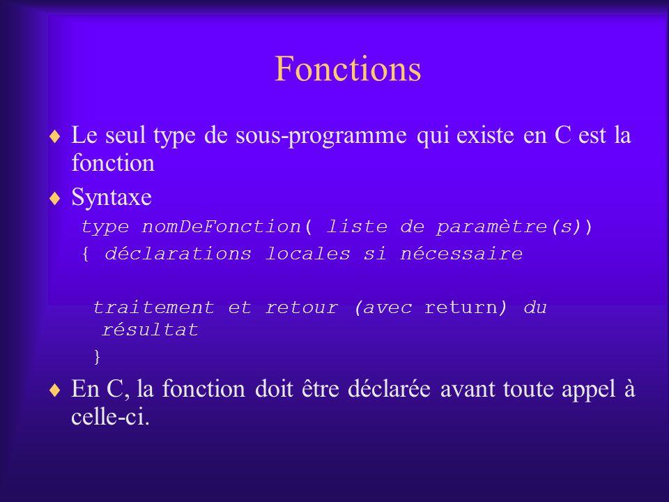 Fonctions Le seul type de sous-programme qui existe en C est la fonction Syntaxe type nomDeFonction( liste de paramètre(s)) { déclarations locales si nécessaire traitement et retour (avec return) du résultat } En C, la fonction doit être déclarée avant toute appel à celle-ci.
