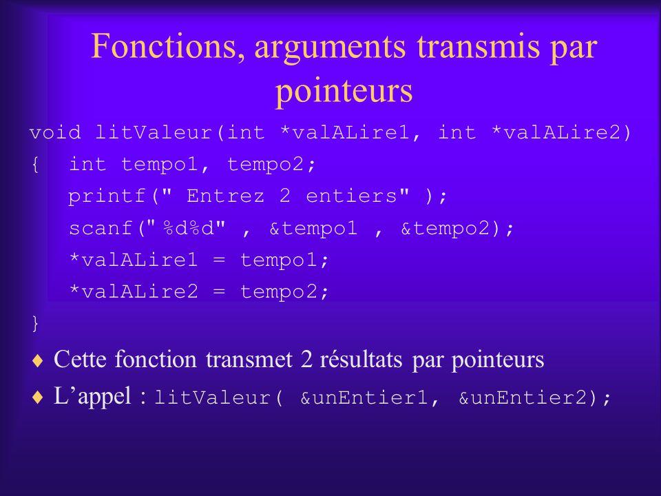 Fonctions, arguments transmis par pointeurs void litValeur(int *valALire1, int *valALire2) { int tempo1, tempo2; printf( Entrez 2 entiers ); scanf( %d%d , &tempo1, &tempo2); *valALire1 = tempo1; *valALire2 = tempo2; } Cette fonction transmet 2 résultats par pointeurs Lappel : litValeur( &unEntier1, &unEntier2);