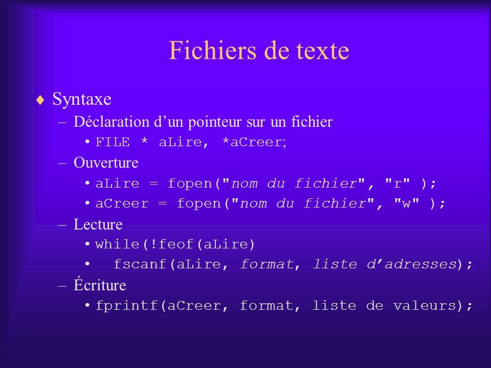 Fichiers de texte Syntaxe –Déclaration dun pointeur sur un fichier FILE * aLire, *aCreer ; –Ouverture aLire = fopen( nom du fichier , r ); aCreer = fopen( nom du fichier , w ); –Lecture while(!feof(aLire) fscanf(aLire, format, liste dadresses); –Écriture fprintf(aCreer, format, liste de valeurs);