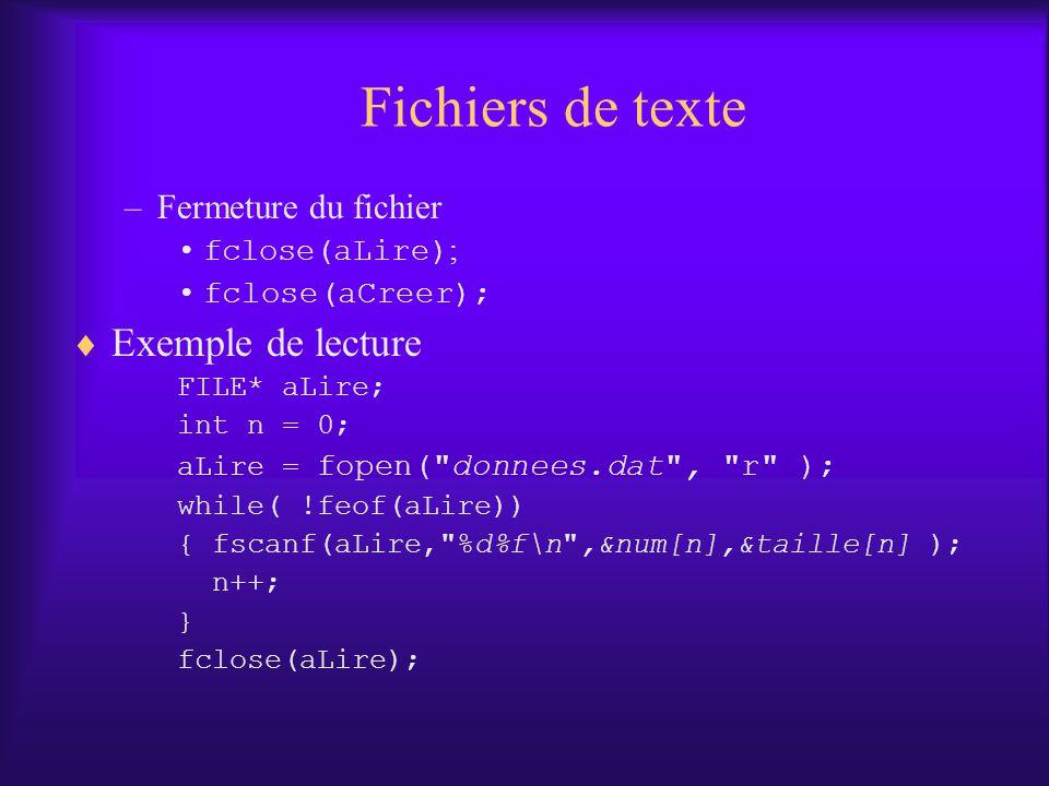 Fichiers de texte –Fermeture du fichier fclose(aLire) ; fclose(aCreer); Exemple de lecture FILE* aLire; int n = 0; aLire = fopen( donnees.dat , r ); while( !feof(aLire)) { fscanf(aLire, %d%f\n ,&num[n],&taille[n] ); n++; } fclose(aLire);