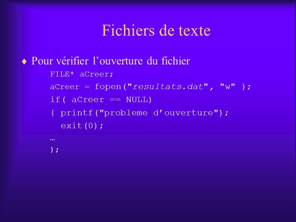 Fichiers de texte Pour vérifier louverture du fichier FILE* aCreer; aCreer = fopen( resultats.dat , w ); if( aCreer == NULL) { printf( probleme douverture ); exit(0); … );
