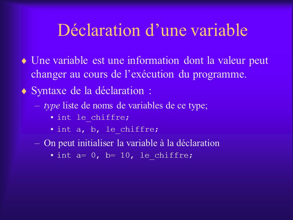 Déclaration dune variable Une variable est une information dont la valeur peut changer au cours de lexécution du programme. Syntaxe de la déclaration