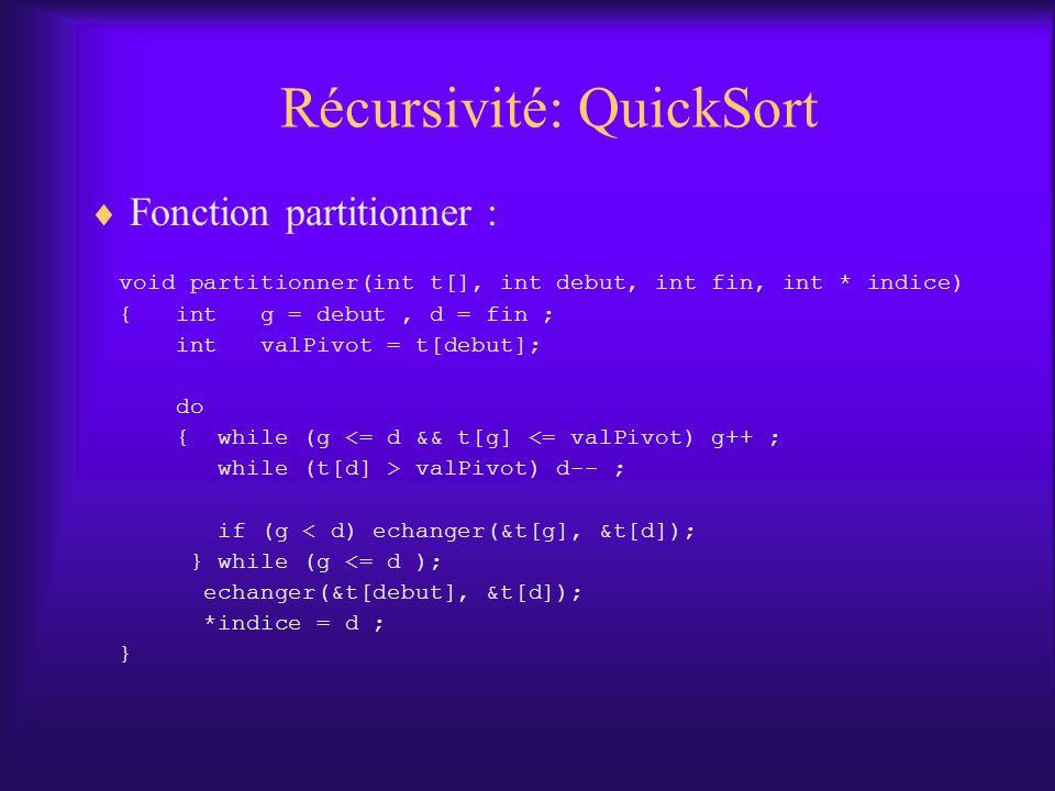Récursivité: QuickSort Fonction partitionner : void partitionner(int t[], int debut, int fin, int * indice) { int g = debut, d = fin ; int valPivot = t[debut]; do { while (g <= d && t[g] <= valPivot) g++ ; while (t[d] > valPivot) d-- ; if (g < d) echanger(&t[g], &t[d]); } while (g <= d ); echanger(&t[debut], &t[d]); *indice = d ; }