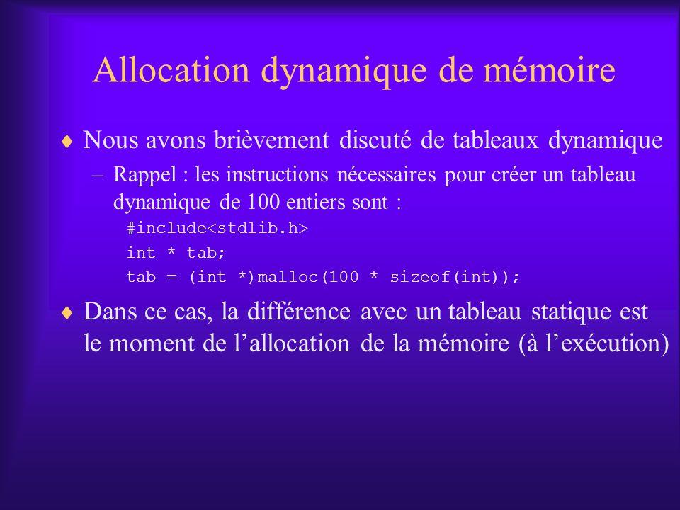 Allocation dynamique de mémoire Nous avons brièvement discuté de tableaux dynamique –Rappel : les instructions nécessaires pour créer un tableau dynamique de 100 entiers sont : #include int * tab; tab = (int *)malloc(100 * sizeof(int)); Dans ce cas, la différence avec un tableau statique est le moment de lallocation de la mémoire (à lexécution)