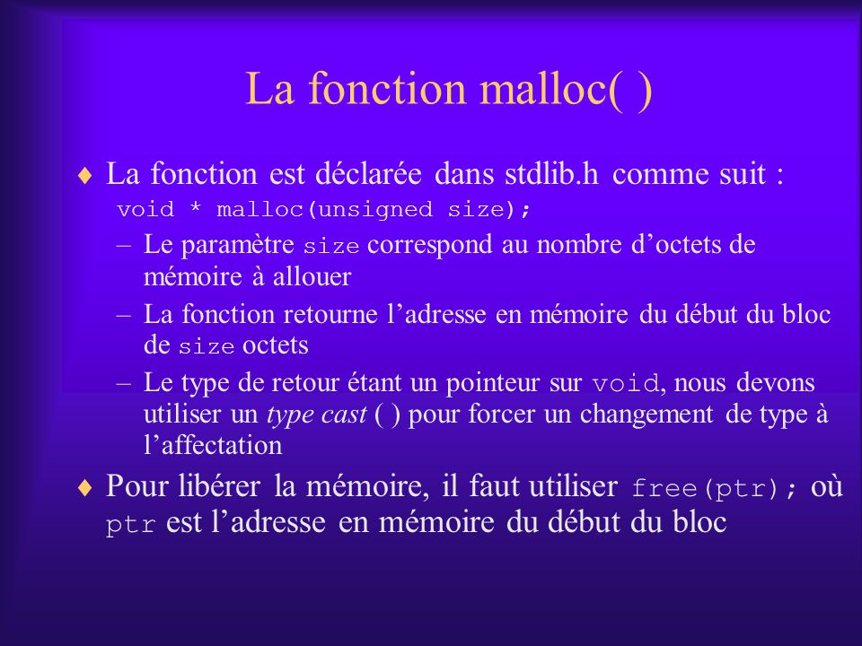 La fonction malloc( ) La fonction est déclarée dans stdlib.h comme suit : void * malloc(unsigned size); –Le paramètre size correspond au nombre doctet