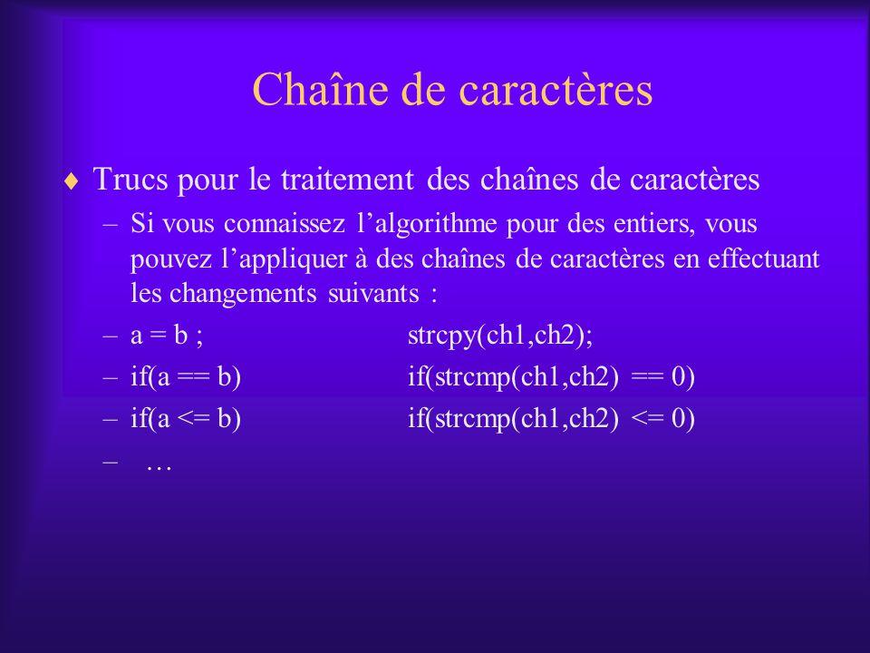 Chaîne de caractères Trucs pour le traitement des chaînes de caractères –Si vous connaissez lalgorithme pour des entiers, vous pouvez lappliquer à des chaînes de caractères en effectuant les changements suivants : –a = b ;strcpy(ch1,ch2); –if(a == b)if(strcmp(ch1,ch2) == 0) –if(a <= b)if(strcmp(ch1,ch2) <= 0) – …
