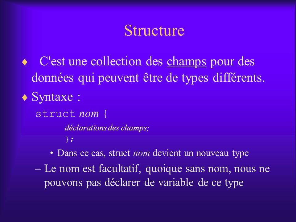 Structure C'est une collection des champs pour des données qui peuvent être de types différents. Syntaxe : struct nom { déclarations des champs; }; Da