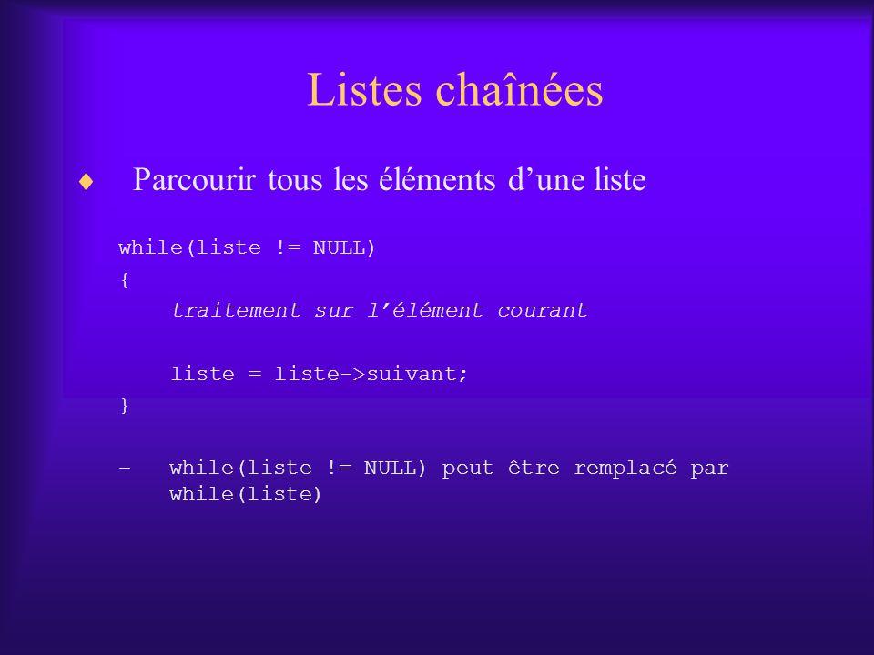 Listes chaînées Parcourir tous les éléments dune liste while(liste != NULL) { traitement sur lélément courant liste = liste->suivant; } –while(liste !