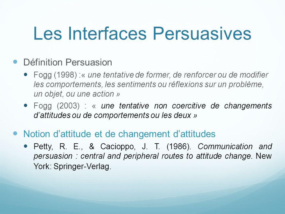 Les Interfaces Persuasives Définition Persuasion Fogg (1998) :« une tentative de former, de renforcer ou de modifier les comportements, les sentiments