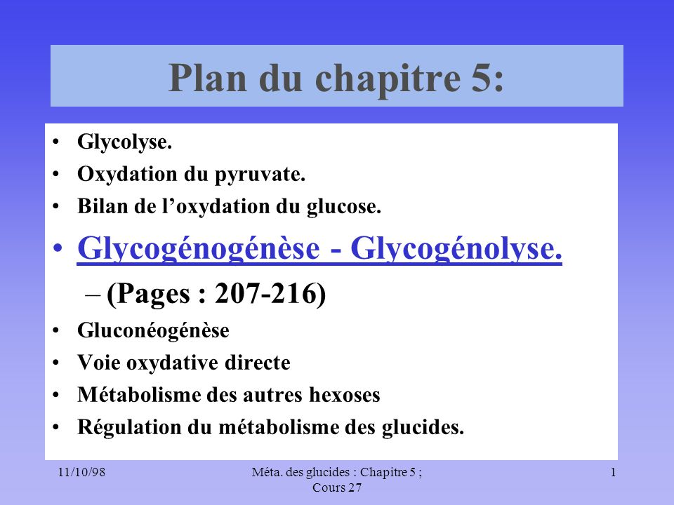 11/10/981Méta. des glucides : Chapitre 5 ; Cours 27 Plan du chapitre 5: Glycolyse. Oxydation du pyruvate. Bilan de loxydation du glucose. Glycogénogén