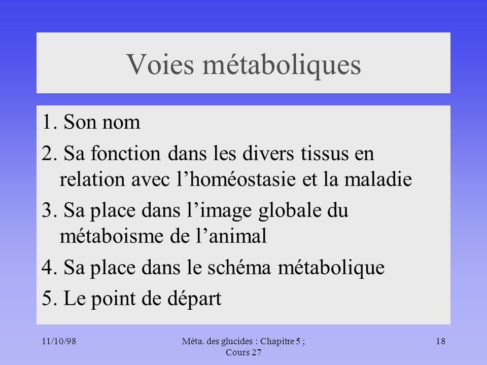 11/10/9818Méta. des glucides : Chapitre 5 ; Cours 27 Voies métaboliques 1. Son nom 2. Sa fonction dans les divers tissus en relation avec lhoméostasie