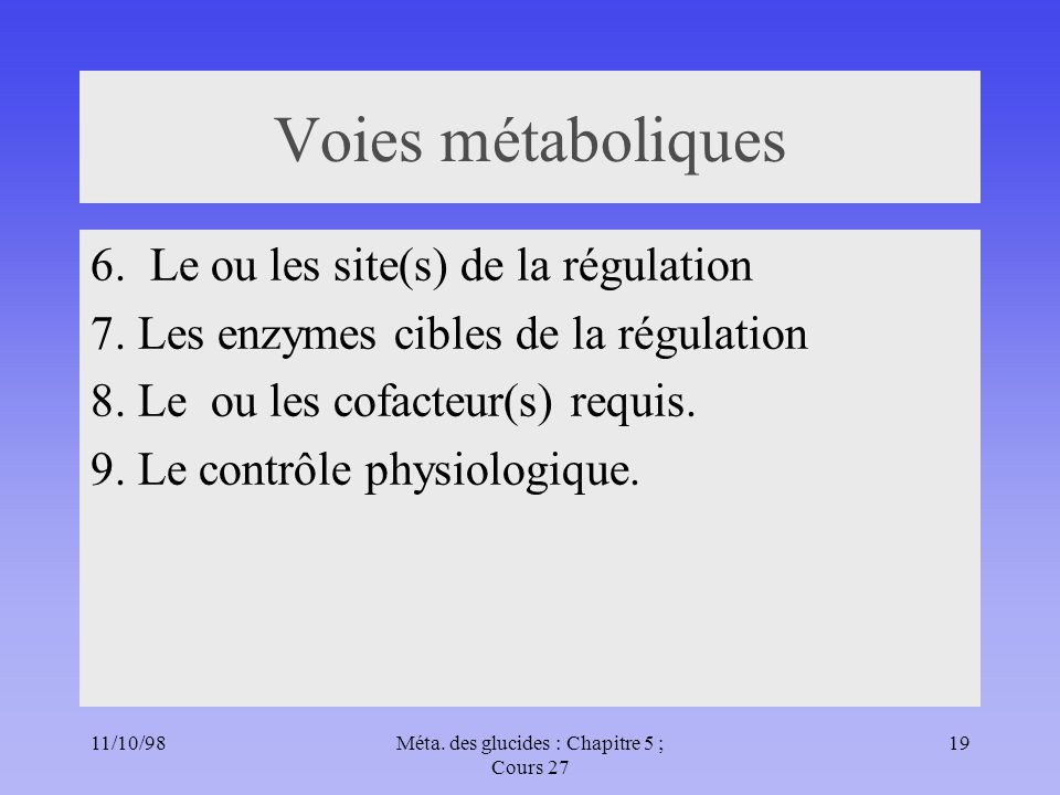 11/10/9819Méta. des glucides : Chapitre 5 ; Cours 27 Voies métaboliques 6. Le ou les site(s) de la régulation 7. Les enzymes cibles de la régulation 8
