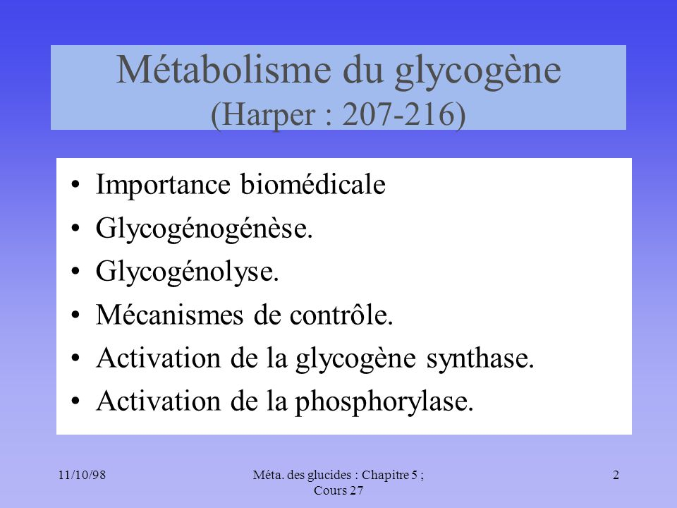 11/10/982Méta. des glucides : Chapitre 5 ; Cours 27 Métabolisme du glycogène (Harper : 207-216) Importance biomédicale Glycogénogénèse. Glycogénolyse.