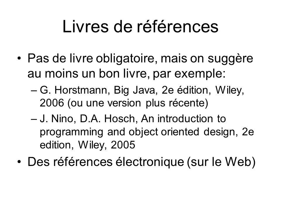 Livres de références Pas de livre obligatoire, mais on suggère au moins un bon livre, par exemple: –G. Horstmann, Big Java, 2e édition, Wiley, 2006 (o