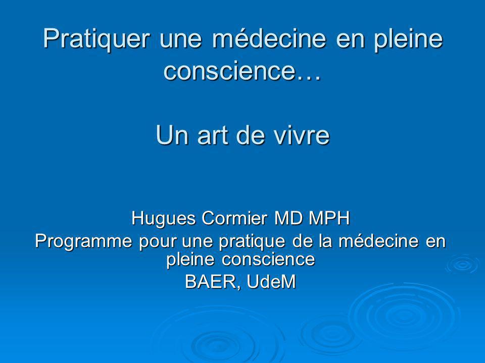 Pratiquer une médecine en pleine conscience… Un art de vivre Hugues Cormier MD MPH Programme pour une pratique de la médecine en pleine conscience BAER, UdeM