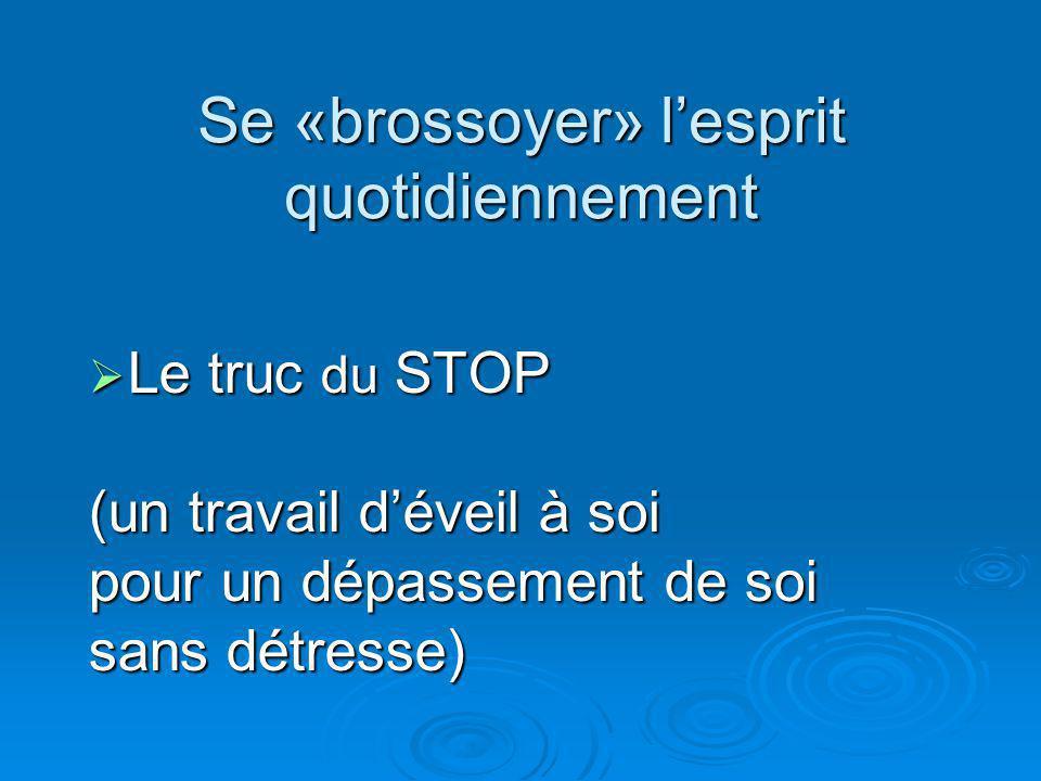 Se «brossoyer» lesprit quotidiennement Le truc du STOP Le truc du STOP (un travail déveil à soi pour un dépassement de soi sans détresse)