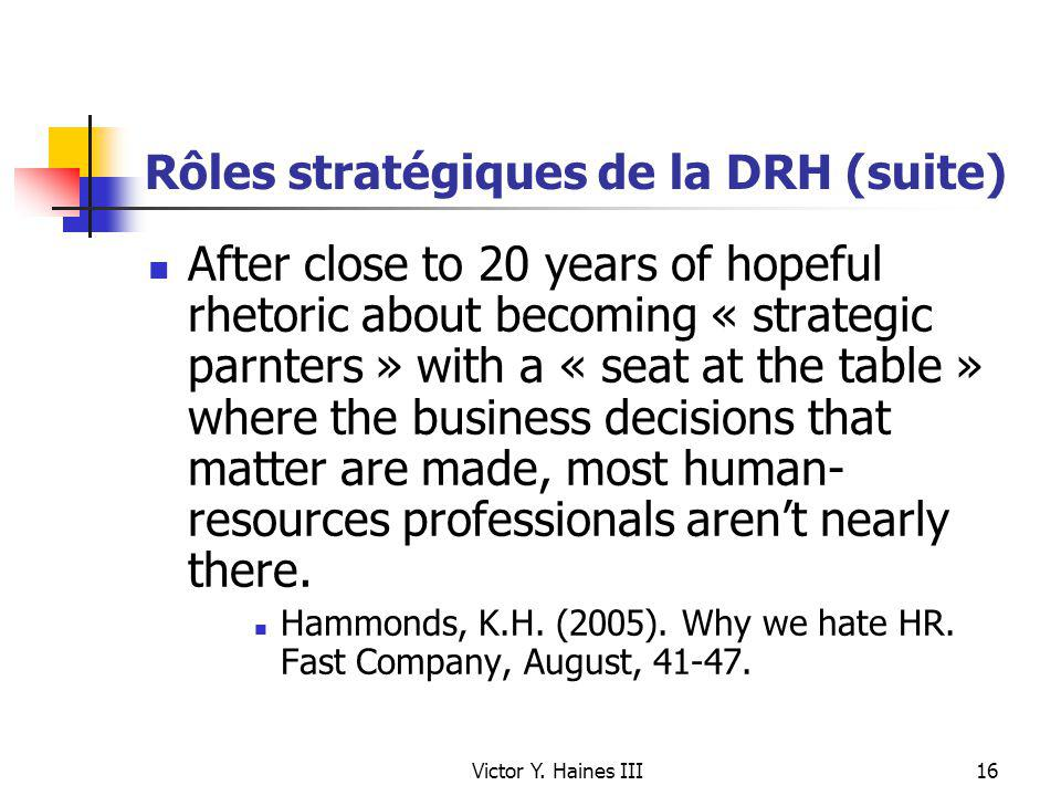 Victor Y. Haines III16 Rôles stratégiques de la DRH (suite) After close to 20 years of hopeful rhetoric about becoming « strategic parnters » with a «