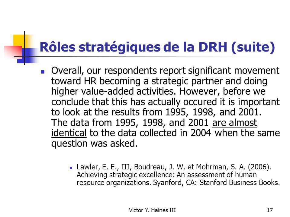 Victor Y. Haines III17 Rôles stratégiques de la DRH (suite) Overall, our respondents report significant movement toward HR becoming a strategic partne
