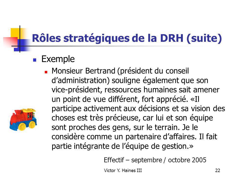 Victor Y. Haines III22 Rôles stratégiques de la DRH (suite) Exemple Monsieur Bertrand (président du conseil dadministration) souligne également que so