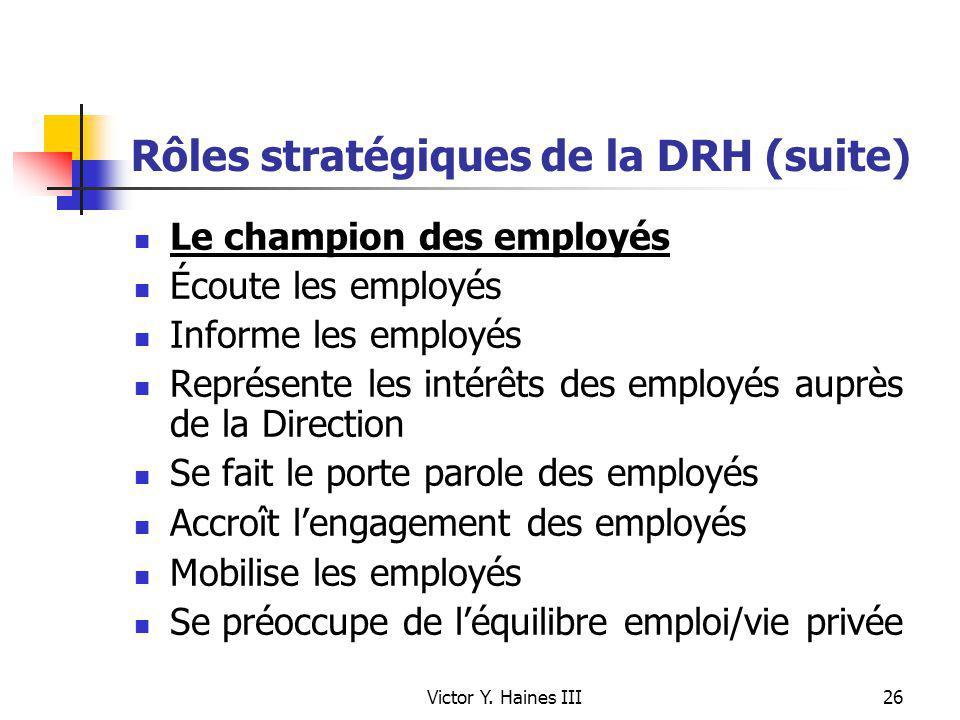 Victor Y. Haines III26 Rôles stratégiques de la DRH (suite) Le champion des employés Écoute les employés Informe les employés Représente les intérêts