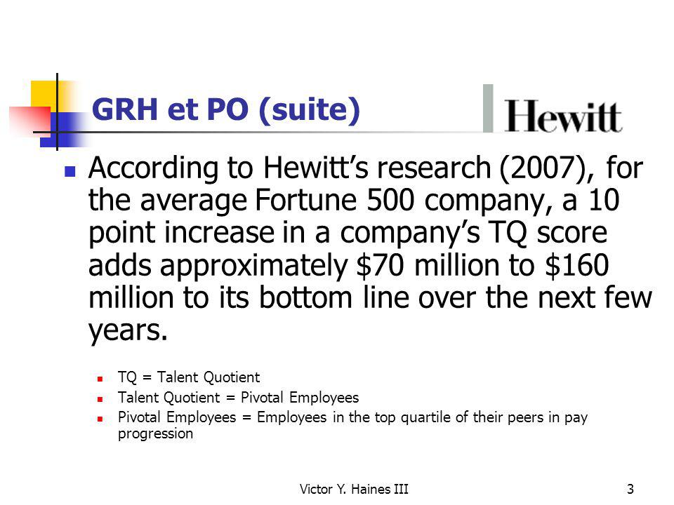 Victor Y. Haines III3 GRH et PO (suite) According to Hewitts research (2007), for the average Fortune 500 company, a 10 point increase in a companys T