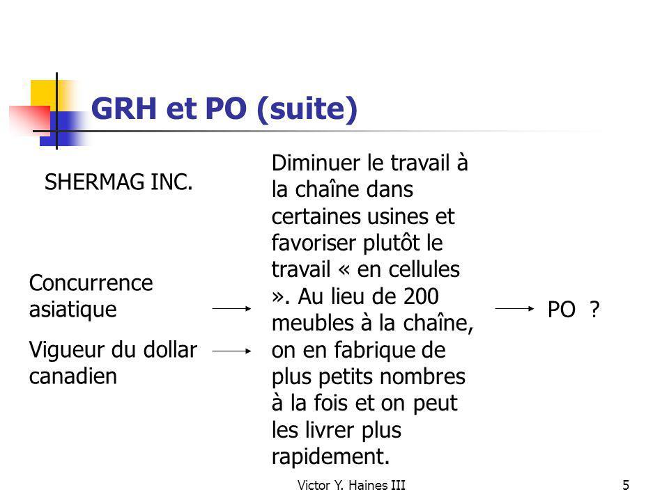 Victor Y. Haines III5 GRH et PO (suite) Concurrence asiatique Vigueur du dollar canadien PO ? Diminuer le travail à la chaîne dans certaines usines et