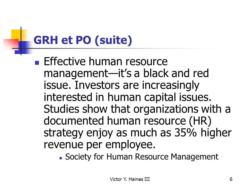 Victor Y. Haines III6 GRH et PO (suite) Effective human resource managementits a black and red issue. Investors are increasingly interested in human c