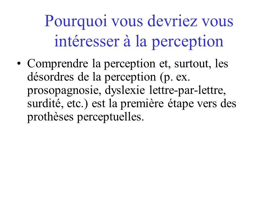 Pourquoi vous devriez vous intéresser à la perception Comprendre la perception et, surtout, les désordres de la perception (p. ex. prosopagnosie, dysl