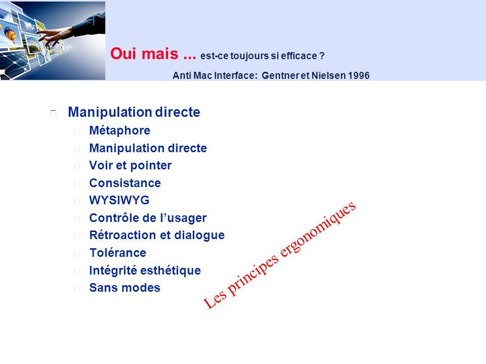 Schneiderman, 1982 - les interfaces à manipulation directe voir l opération se produire, montrer le résultat rétroaction (feedback) physiquement évident, « affordance » possibilité de survol et de grossissement déclenchées par un bouton, immédiat fermeture (séquences d opération courtes qui libèrent la mémorisation) rapidité donne l impression de contrôle continu, instantané, progressif et réversible visibilité et contrôle flexibilité rendre les sorties évidentes permettre les raccourcis efficacité - utilisabilité, rapidité, fiabilité adaptabilité par l usager