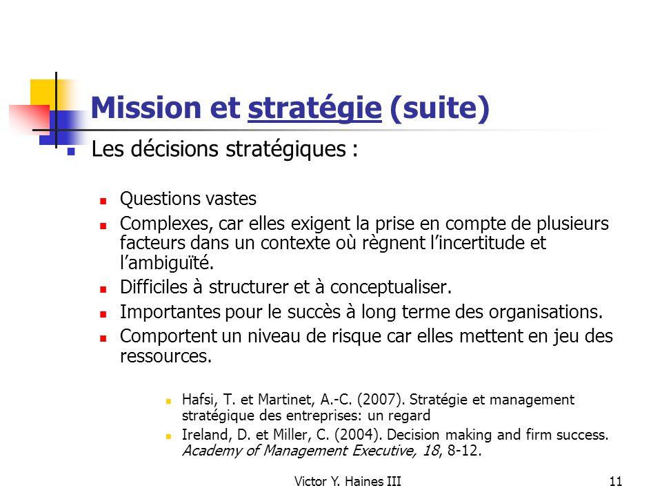 Victor Y. Haines III11 Mission et stratégie (suite) Les décisions stratégiques : Questions vastes Complexes, car elles exigent la prise en compte de p